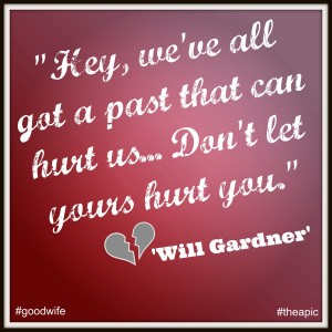 "Will Gardner in the Good Wife says ""Hey we've all got a past that can hurt us. Don't let yours hurt you"""