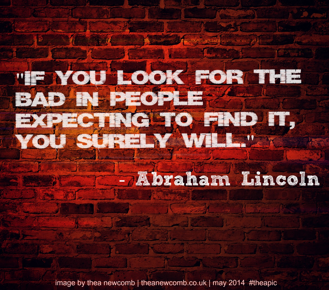 Lincoln quote: If you look for bad in people expecting to find it, you surely will.