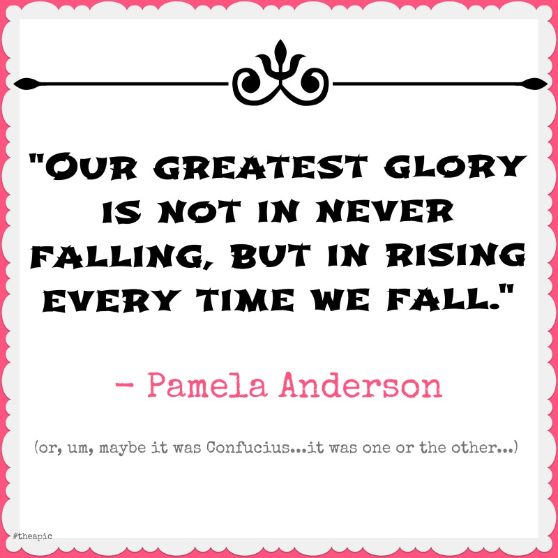 """Our greatest glory is not in never falling, but in rising every time we fall.""- Confucius, not Emerson (or Pamela Anderson)"