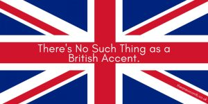 There is No such thing as a british accent!